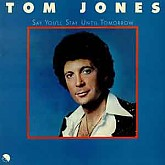Tom Jones /  Say You'll Stay Until Tomorrow